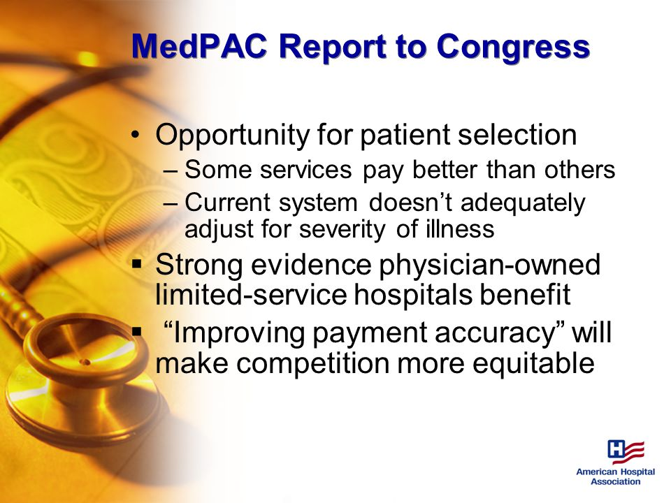 MedPAC Report to Congress Opportunity for patient selection –Some services pay better than others –Current system doesn't adequately adjust for severity of illness  Strong evidence physician-owned limited-service hospitals benefit  Improving payment accuracy will make competition more equitable