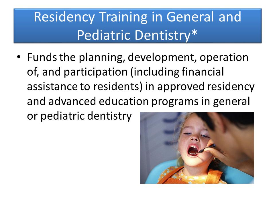 Residency Training in General and Pediatric Dentistry* Funds the planning, development, operation of, and participation (including financial assistance to residents) in approved residency and advanced education programs in general or pediatric dentistry