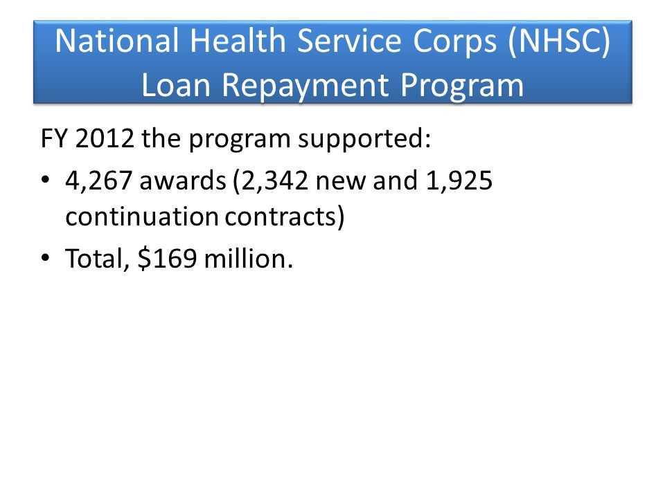 National Health Service Corps (NHSC) Loan Repayment Program FY 2012 the program supported: 4,267 awards (2,342 new and 1,925 continuation contracts) Total, $169 million.