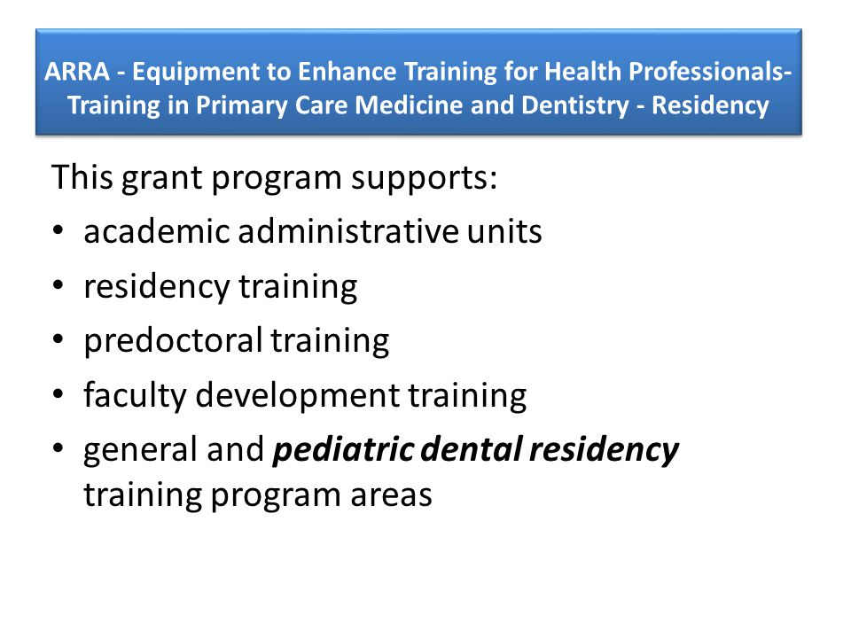 This grant program supports: academic administrative units residency training predoctoral training faculty development training general and pediatric dental residency training program areas
