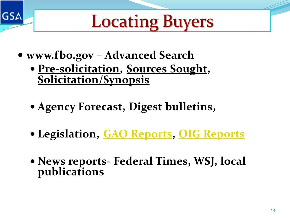 Locating Buyers www.fbo.gov – Advanced Search Pre-solicitation, Sources Sought, Solicitation/Synopsis Agency Forecast, Digest bulletins, Legislation, GAO Reports, OIG ReportsGAO ReportsOIG Reports News reports- Federal Times, WSJ, local publications 14