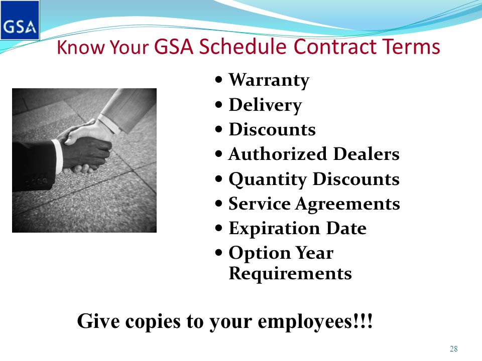 Know Your GSA Schedule Contract Terms Warranty Delivery Discounts Authorized Dealers Quantity Discounts Service Agreements Expiration Date Option Year Requirements 28 Give copies to your employees!!!
