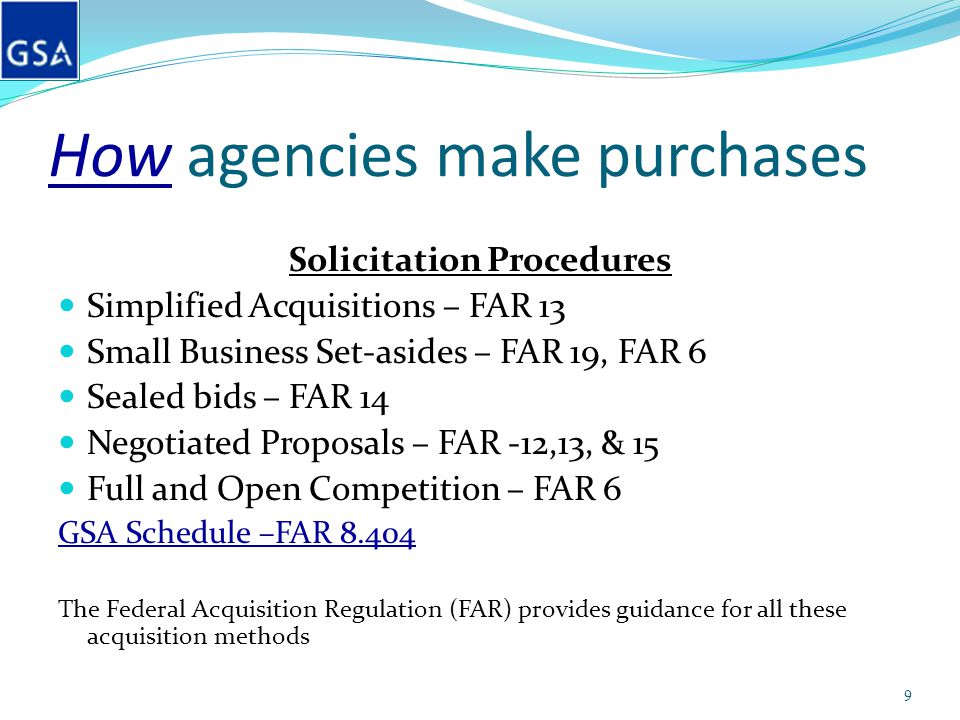 How agencies make purchases Solicitation Procedures Simplified Acquisitions – FAR 13 Small Business Set-asides – FAR 19, FAR 6 Sealed bids – FAR 14 Ne