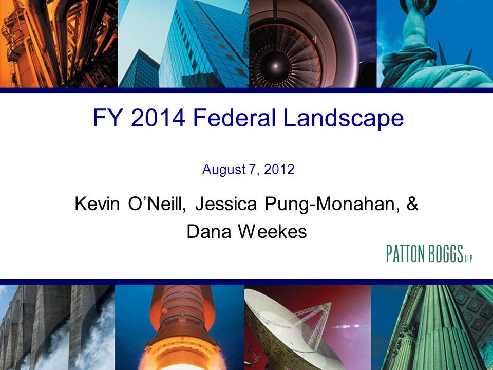 FY 2014 Federal Landscape August 7, 2012 Kevin O'Neill, Jessica Pung-Monahan, & Dana Weekes