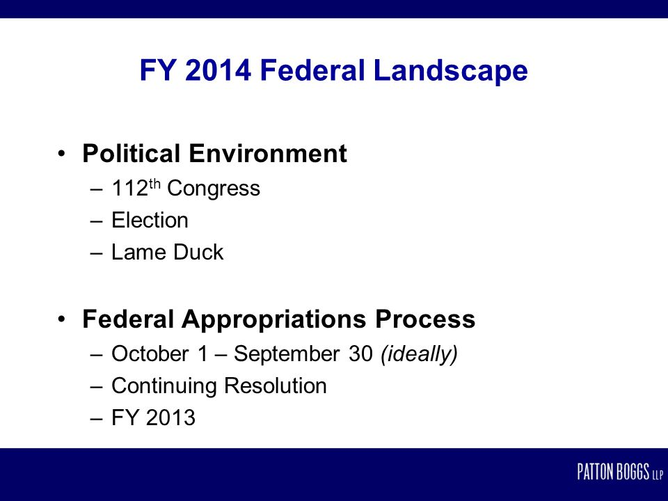 FY 2014 Federal Landscape Political Environment –112 th Congress –Election –Lame Duck Federal Appropriations Process –October 1 – September 30 (ideally) –Continuing Resolution –FY 2013