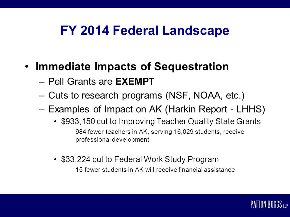FY 2014 Federal Landscape Immediate Impacts of Sequestration –Pell Grants are EXEMPT –Cuts to research programs (NSF, NOAA, etc.) –Examples of Impact on AK (Harkin Report - LHHS) $933,150 cut to Improving Teacher Quality State Grants –984 fewer teachers in AK, serving 16,029 students, receive professional development $33,224 cut to Federal Work Study Program –15 fewer students in AK will receive financial assistance