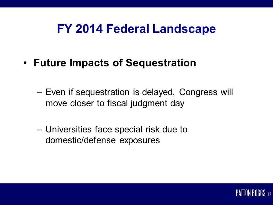 FY 2014 Federal Landscape Future Impacts of Sequestration –Even if sequestration is delayed, Congress will move closer to fiscal judgment day –Universities face special risk due to domestic/defense exposures