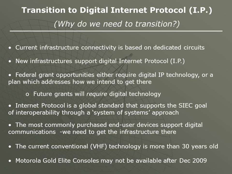 Transition to Digital Internet Protocol (I.P.) (Why do we need to transition?) Current infrastructure connectivity is based on dedicated circuits New infrastructures support digital Internet Protocol (I.P.) Federal grant opportunities either require digital IP technology, or a plan which addresses how we intend to get there o Future grants will require digital technology Internet Protocol is a global standard that supports the SIEC goal of interoperability through a 'system of systems' approach The most commonly purchased end-user devices support digital communications -we need to get the infrastructure there The current conventional (VHF) technology is more than 30 years old Motorola Gold Elite Consoles may not be available after Dec 2009