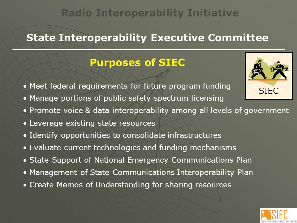 SIEC Radio Interoperability Initiative State Interoperability Executive Committee Purposes of SIEC Meet federal requirements for future program funding Promote voice & data interoperability among all levels of government Manage portions of public safety spectrum licensing Leverage existing state resources Identify opportunities to consolidate infrastructures Evaluate current technologies and funding mechanisms State Support of National Emergency Communications Plan Management of State Communications Interoperability Plan Create Memos of Understanding for sharing resources