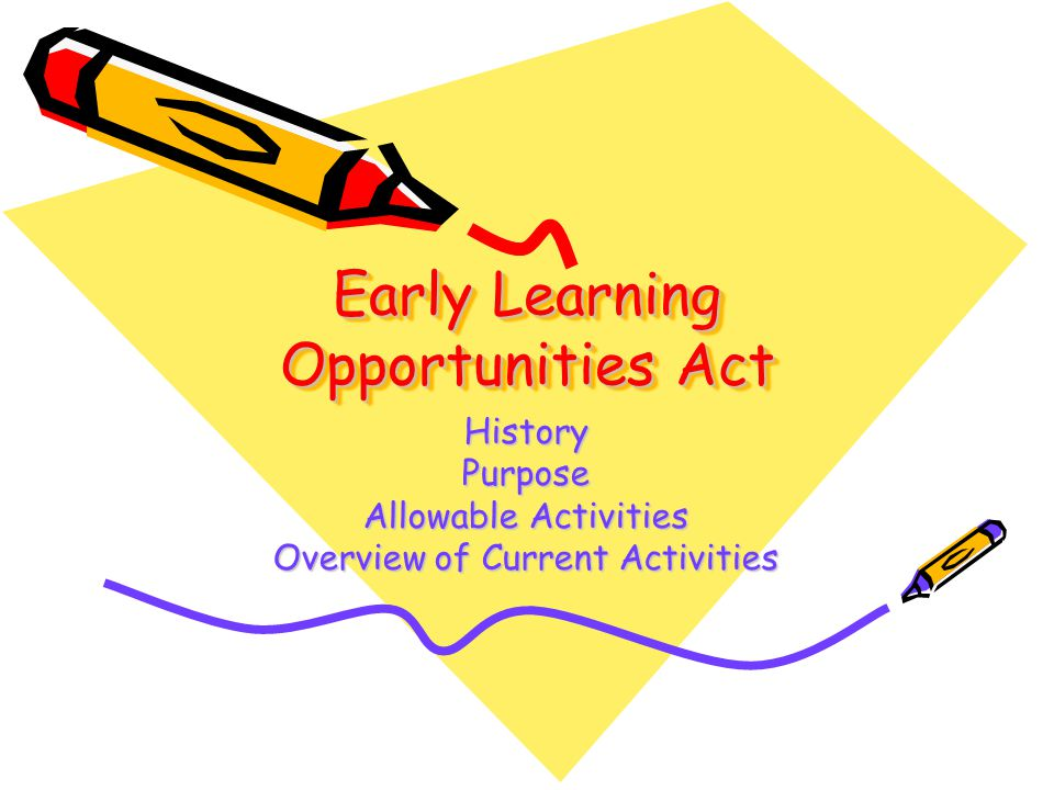 Early Learning Opportunities Act HistoryPurpose Allowable Activities Overview of Current Activities