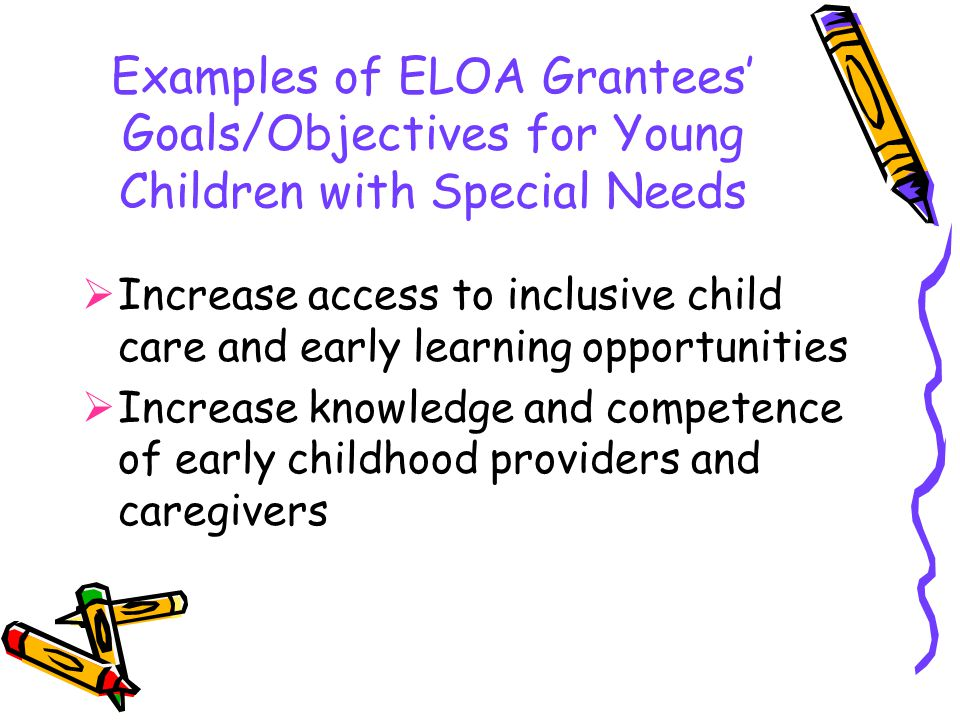 Examples of ELOA Grantees' Goals/Objectives for Young Children with Special Needs  Increase access to inclusive child care and early learning opportunities  Increase knowledge and competence of early childhood providers and caregivers