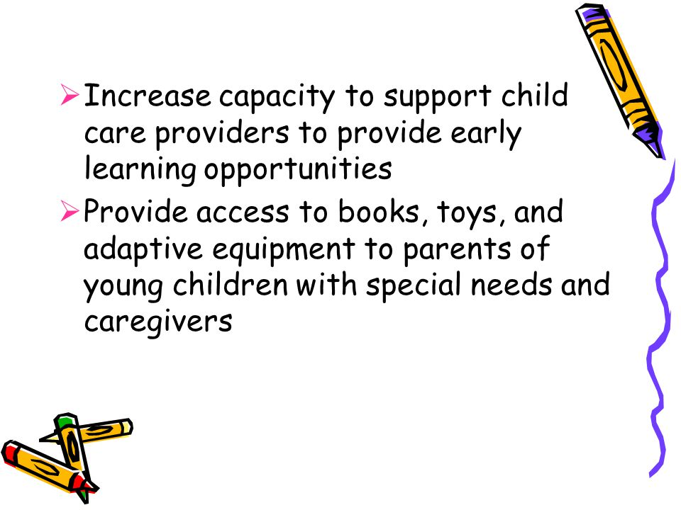  Increase capacity to support child care providers to provide early learning opportunities  Provide access to books, toys, and adaptive equipment to parents of young children with special needs and caregivers