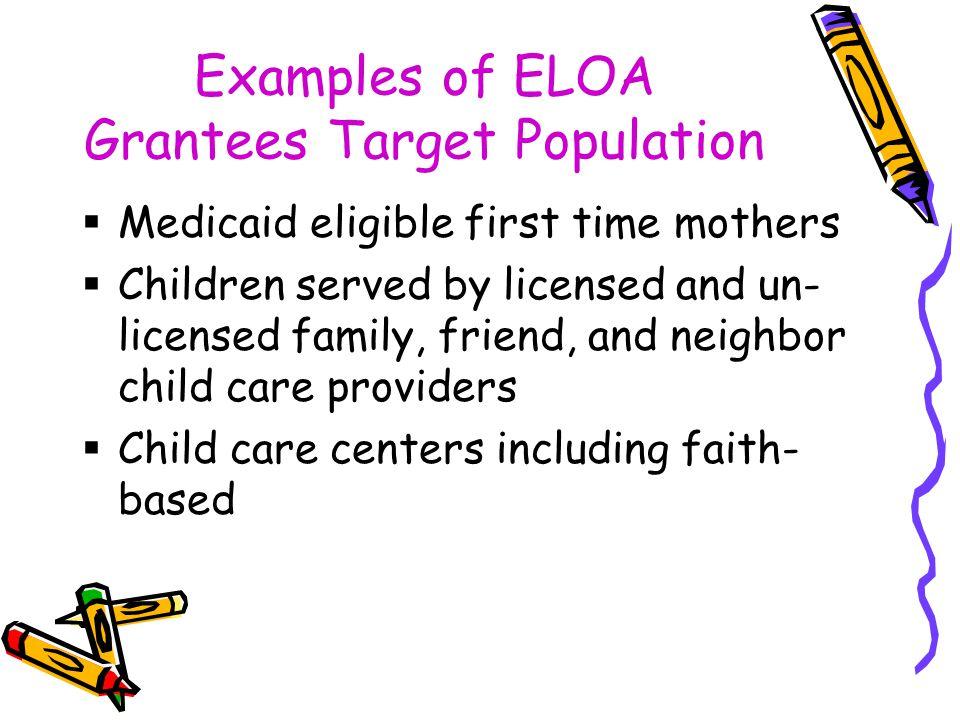 Examples of ELOA Grantees Target Population  Medicaid eligible first time mothers  Children served by licensed and un- licensed family, friend, and neighbor child care providers  Child care centers including faith- based