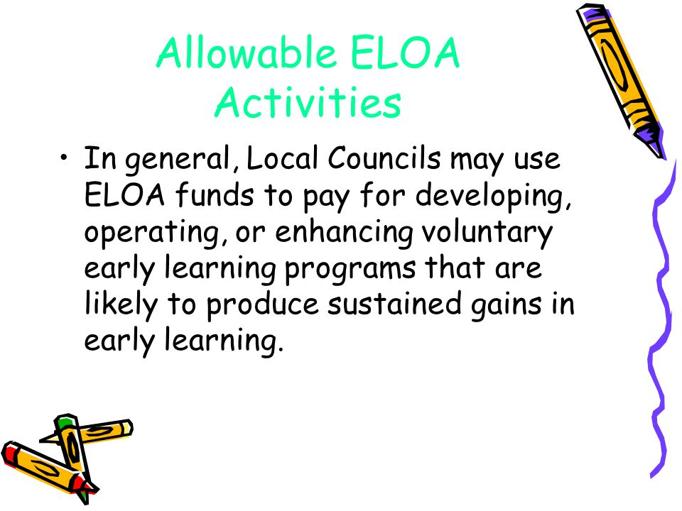 Allowable ELOA Activities In general, Local Councils may use ELOA funds to pay for developing, operating, or enhancing voluntary early learning programs that are likely to produce sustained gains in early learning.