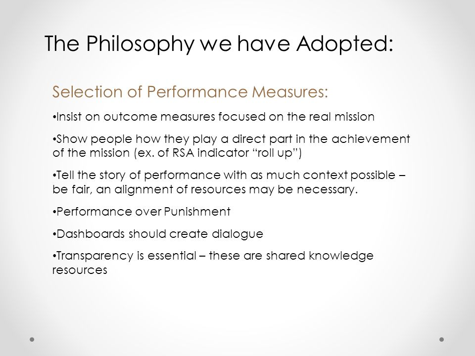 The Philosophy we have Adopted: Selection of Performance Measures: Insist on outcome measures focused on the real mission Show people how they play a direct part in the achievement of the mission (ex.