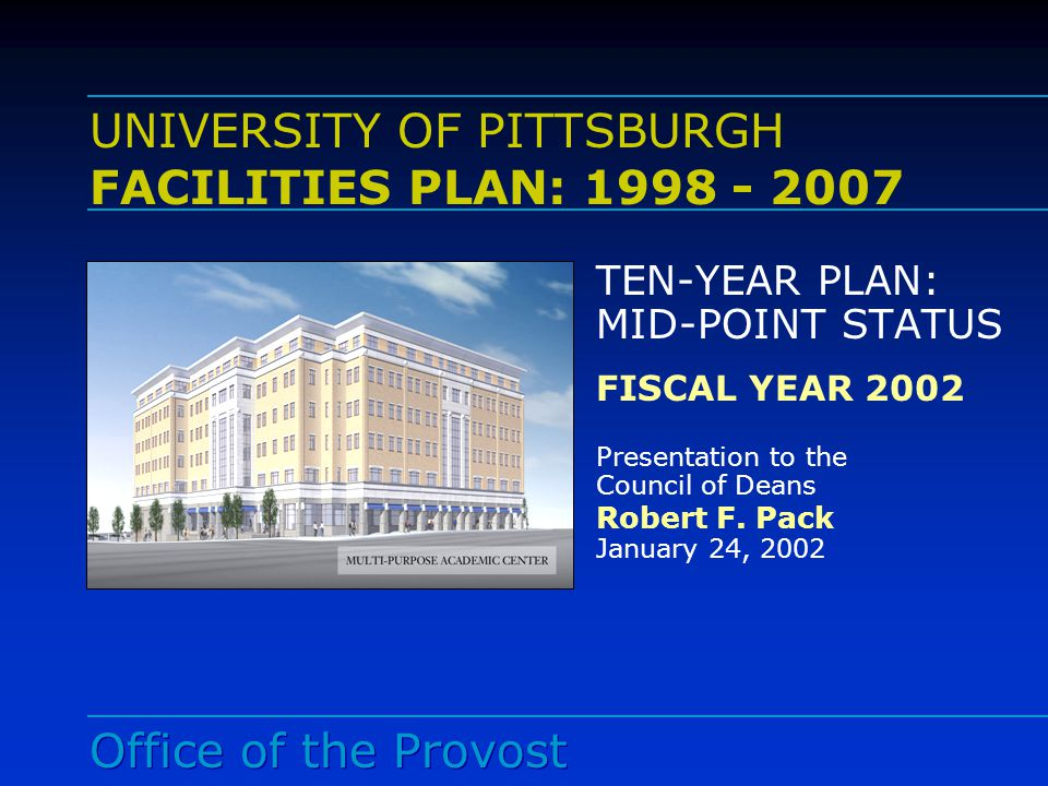 Office of the Provost University Facilities Plan Mid-Point Status (FY 98 – FY 02) ACADEMIC PRIORITIES Renovation of Masonic Temple to house high-priority programs Continuation of a systematic classroom renovation project Construction of the Multi-purpose Academic Complex Renovate Hillman Library and provide high-density storage and expansion space for Hillman Library