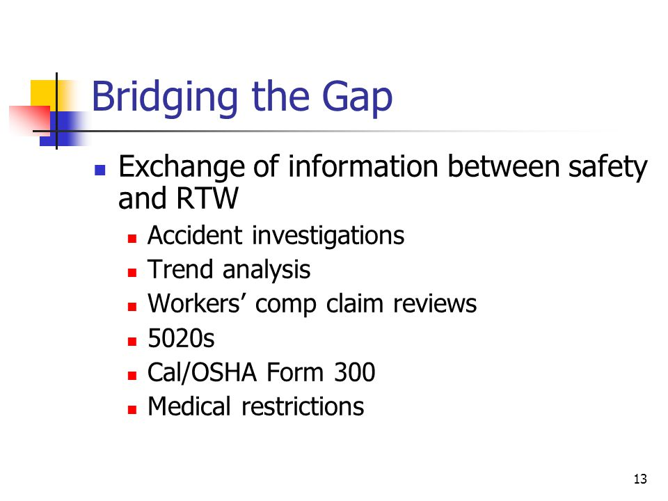 13 Bridging the Gap Exchange of information between safety and RTW Accident investigations Trend analysis Workers' comp claim reviews 5020s Cal/OSHA F