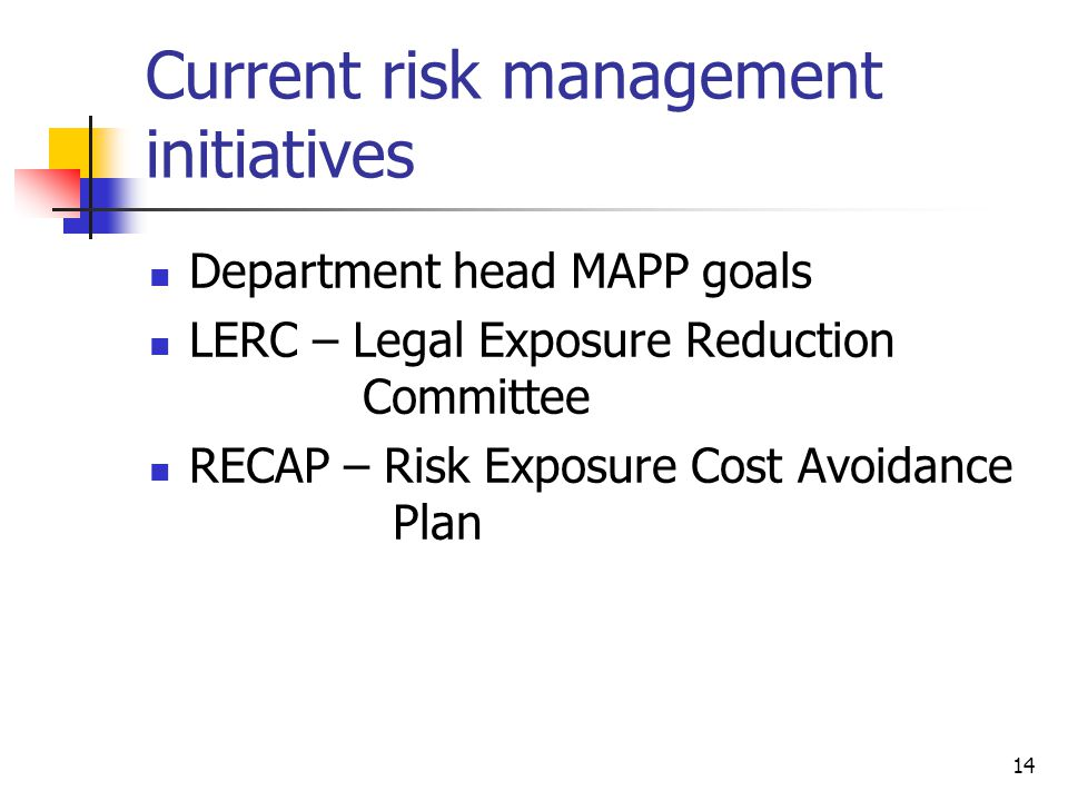 14 Current risk management initiatives Department head MAPP goals LERC – Legal Exposure Reduction Committee RECAP – Risk Exposure Cost Avoidance Plan