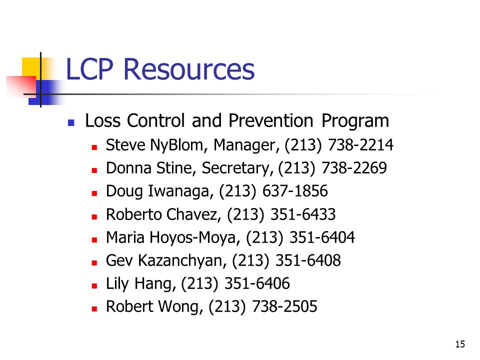 15 LCP Resources Loss Control and Prevention Program Steve NyBlom, Manager, (213) 738-2214 Donna Stine, Secretary, (213) 738-2269 Doug Iwanaga, (213) 637-1856 Roberto Chavez, (213) 351-6433 Maria Hoyos-Moya, (213) 351-6404 Gev Kazanchyan, (213) 351-6408 Lily Hang, (213) 351-6406 Robert Wong, (213) 738-2505