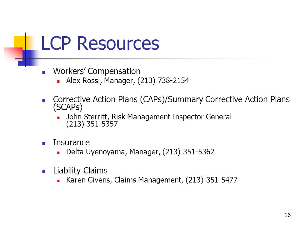 16 LCP Resources Workers' Compensation Alex Rossi, Manager, (213) 738-2154 Corrective Action Plans (CAPs)/Summary Corrective Action Plans (SCAPs) John Sterritt, Risk Management Inspector General (213) 351-5357 Insurance Delta Uyenoyama, Manager, (213) 351-5362 Liability Claims Karen Givens, Claims Management, (213) 351-5477