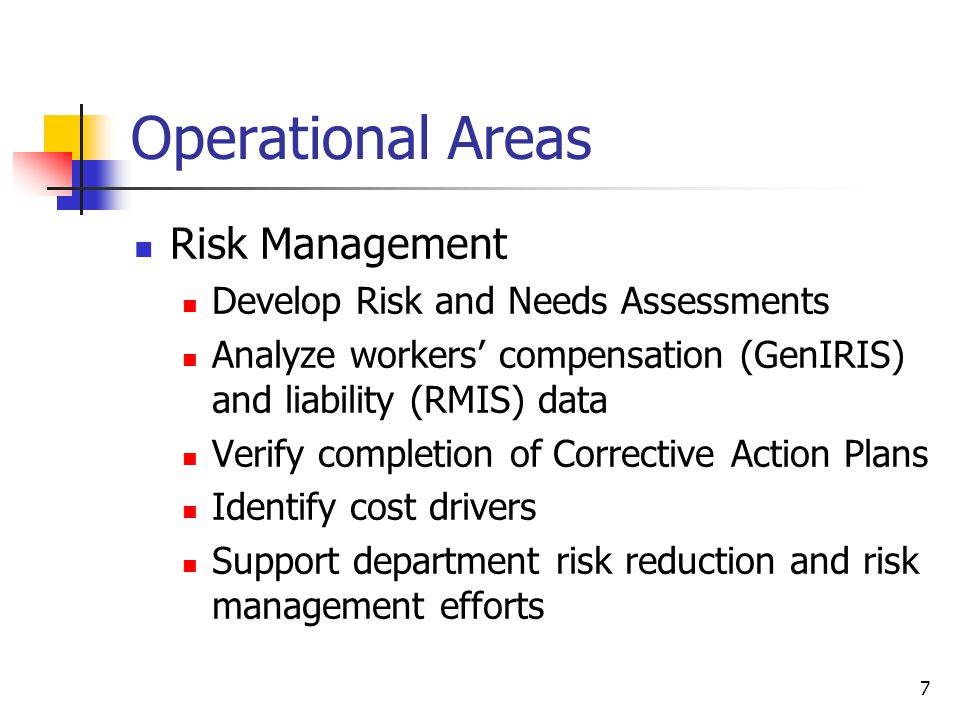7 Operational Areas Risk Management Develop Risk and Needs Assessments Analyze workers' compensation (GenIRIS) and liability (RMIS) data Verify comple
