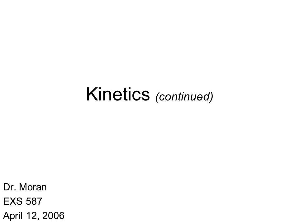 Kinetics (continued) Dr. Moran EXS 587 April 12, 2006
