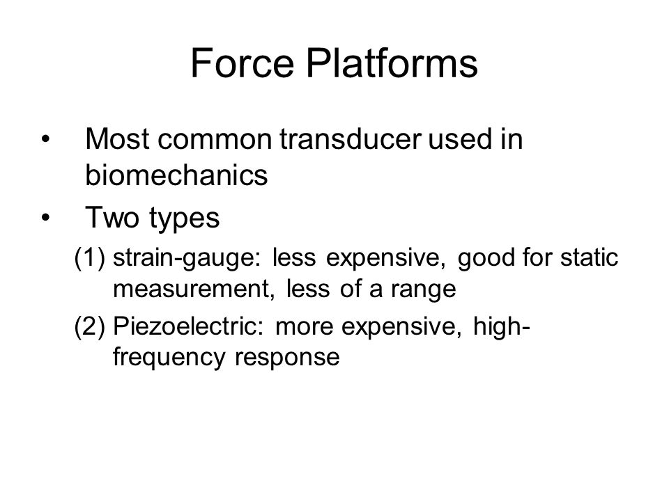 Force Platforms Most common transducer used in biomechanics Two types (1)strain-gauge: less expensive, good for static measurement, less of a range (2)Piezoelectric: more expensive, high- frequency response