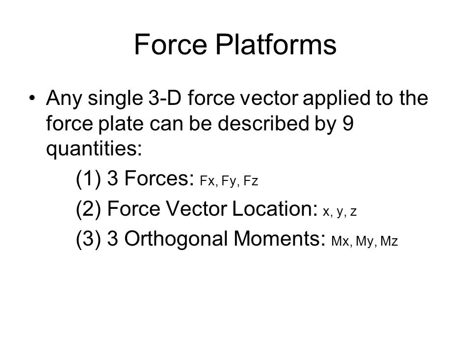 Force Platforms Any single 3-D force vector applied to the force plate can be described by 9 quantities: (1) 3 Forces: Fx, Fy, Fz (2) Force Vector Location: x, y, z (3) 3 Orthogonal Moments: Mx, My, Mz