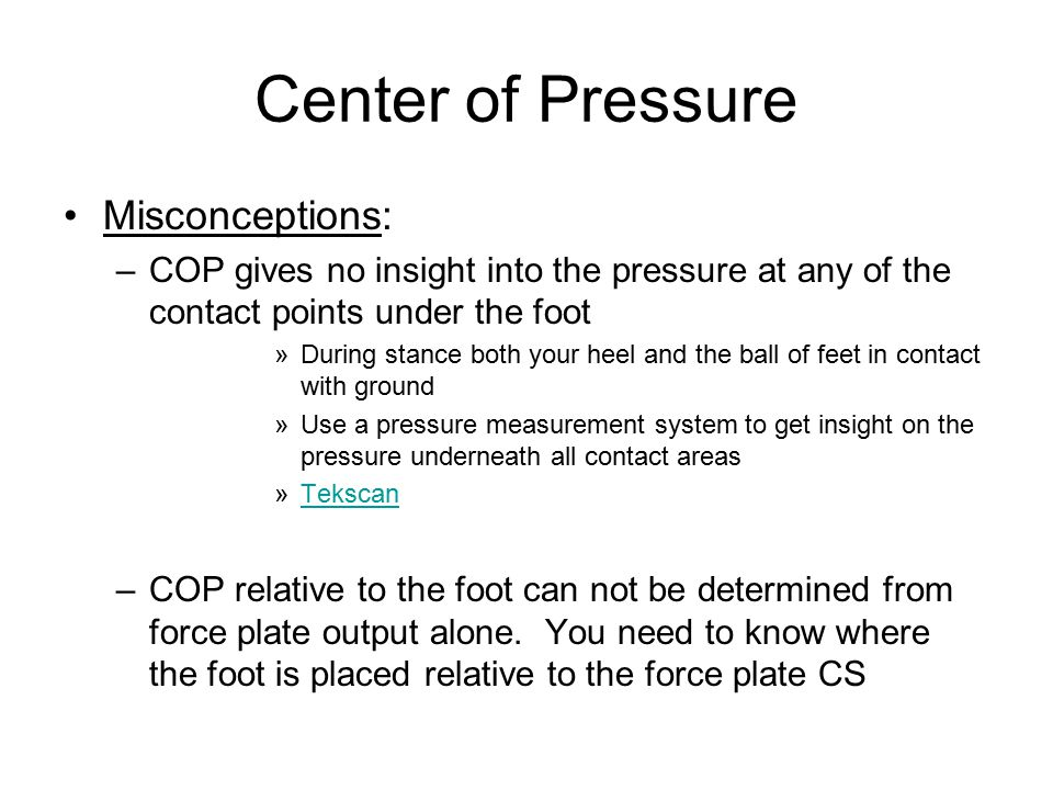 Center of Pressure Misconceptions: –COP gives no insight into the pressure at any of the contact points under the foot »During stance both your heel and the ball of feet in contact with ground »Use a pressure measurement system to get insight on the pressure underneath all contact areas »TekscanTekscan –COP relative to the foot can not be determined from force plate output alone.