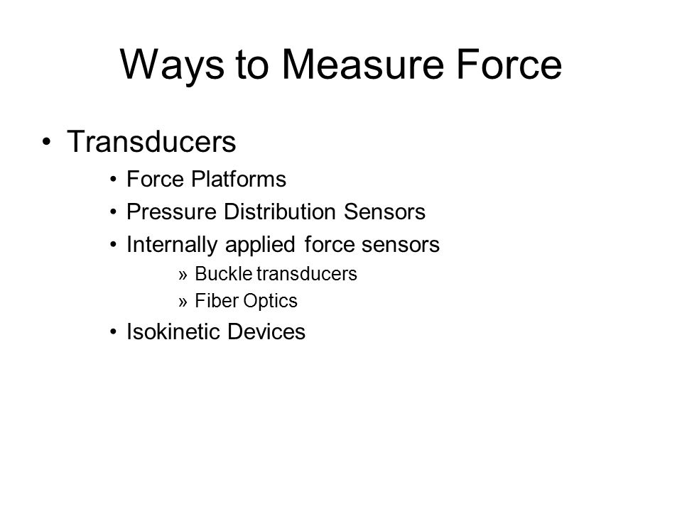 Ways to Measure Force Transducers Force Platforms Pressure Distribution Sensors Internally applied force sensors »Buckle transducers »Fiber Optics Isokinetic Devices