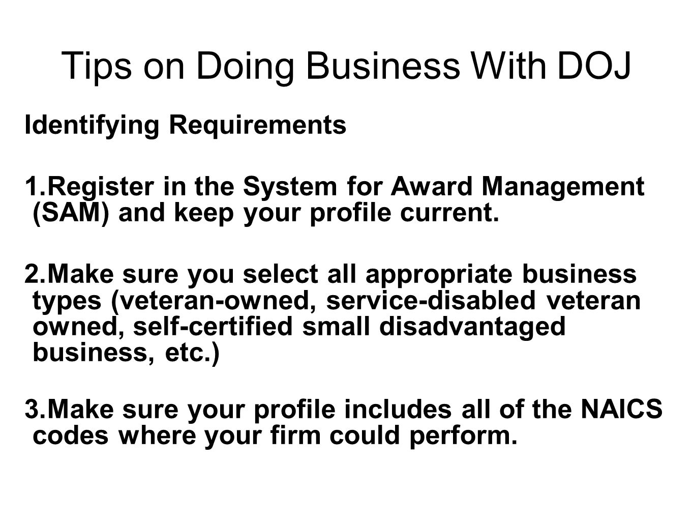 Tips on Doing Business With DOJ Identifying Requirements 1.Register in the System for Award Management (SAM) and keep your profile current.