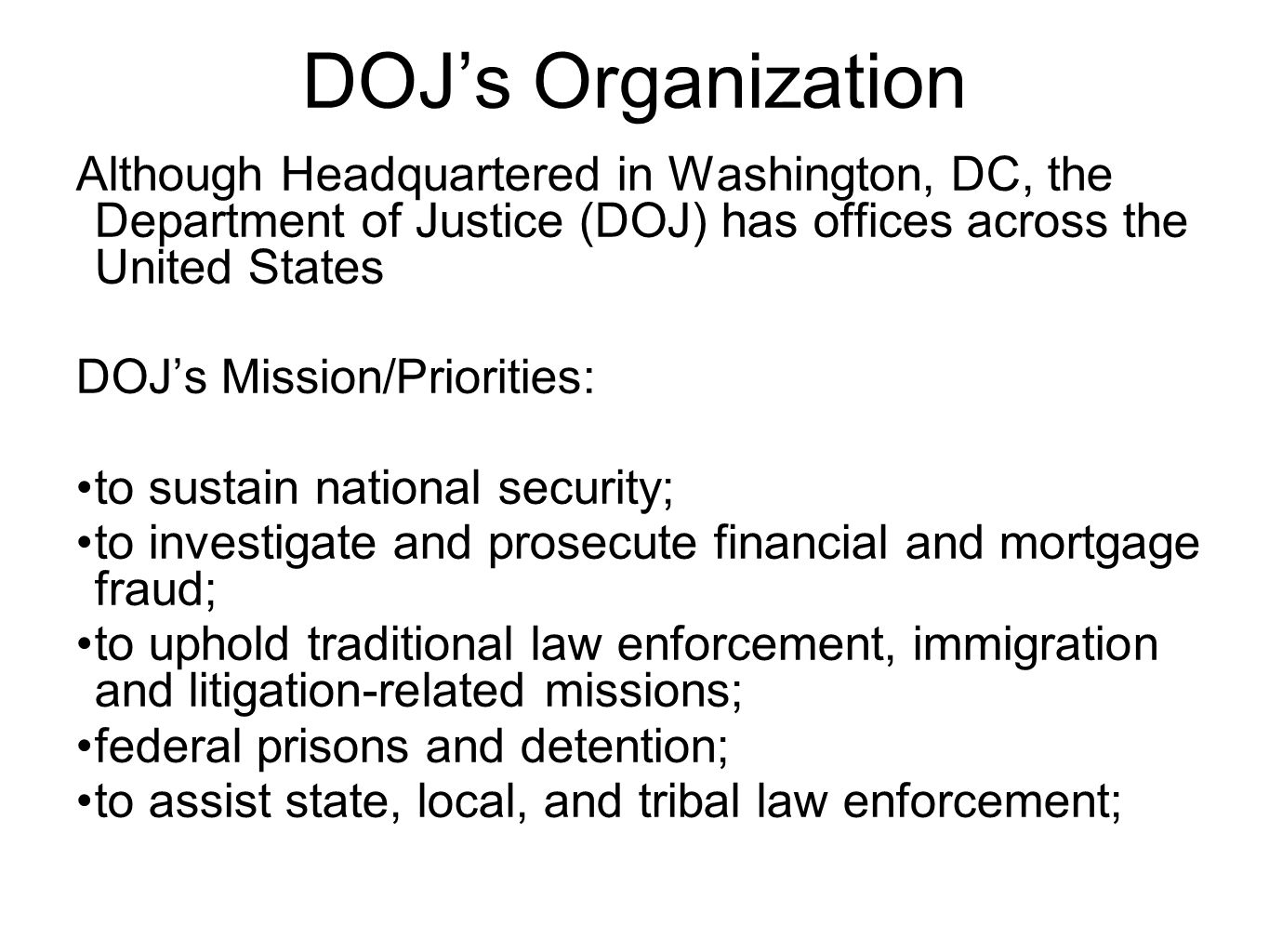 DOJ's Organization Although Headquartered in Washington, DC, the Department of Justice (DOJ) has offices across the United States DOJ's Mission/Priorities: to sustain national security; to investigate and prosecute financial and mortgage fraud; to uphold traditional law enforcement, immigration and litigation-related missions; federal prisons and detention; to assist state, local, and tribal law enforcement;