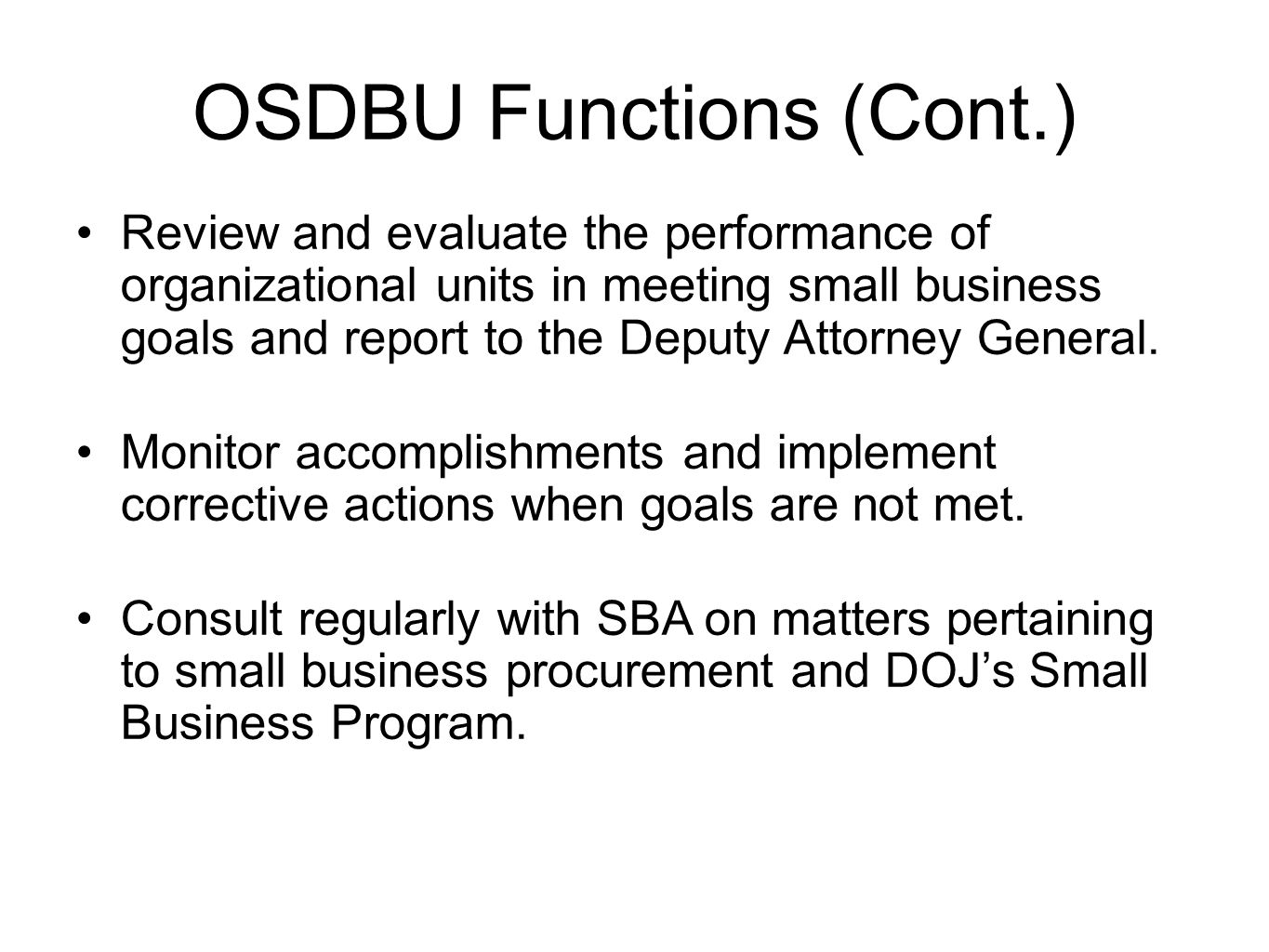 OSDBU Functions (Cont.) Review and evaluate the performance of organizational units in meeting small business goals and report to the Deputy Attorney General.