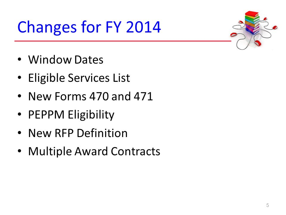Agenda What's new for FY 2014 Important reminders Funding predictions for FY 2014 E-rate 2.0 Reform update FY 2012, 2013, 2014 filing information 4