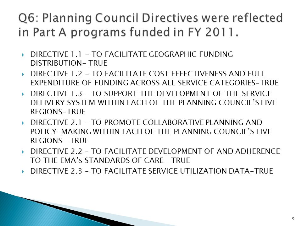  DIRECTIVE 1.1 - TO FACILITATE GEOGRAPHIC FUNDING DISTRIBUTION- TRUE  DIRECTIVE 1.2 - TO FACILITATE COST EFFECTIVENESS AND FULL EXPENDITURE OF FUNDING ACROSS ALL SERVICE CATEGORIES-TRUE  DIRECTIVE 1.3 – TO SUPPORT THE DEVELOPMENT OF THE SERVICE DELIVERY SYSTEM WITHIN EACH OF THE PLANNING COUNCIL'S FIVE REGIONS-TRUE  DIRECTIVE 2.1 – TO PROMOTE COLLABORATIVE PLANNING AND POLICY-MAKING WITHIN EACH OF THE PLANNING COUNCIL'S FIVE REGIONS—TRUE  DIRECTIVE 2.2 – TO FACILITATE DEVELOPMENT OF AND ADHERENCE TO THE EMA's STANDARDS OF CARE—TRUE  DIRECTIVE 2.3 – TO FACILITATE SERVICE UTILIZATION DATA-TRUE 9