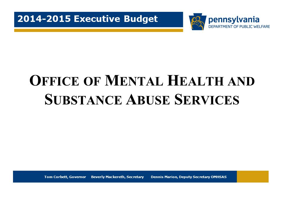 Tom Corbett, Governor Beverly Mackereth, Secretary Dennis Marion, Deputy Secretary OMHSAS 2014-2015 Executive Budget O FFICE OF M ENTAL H EALTH AND S UBSTANCE A BUSE S ERVICES