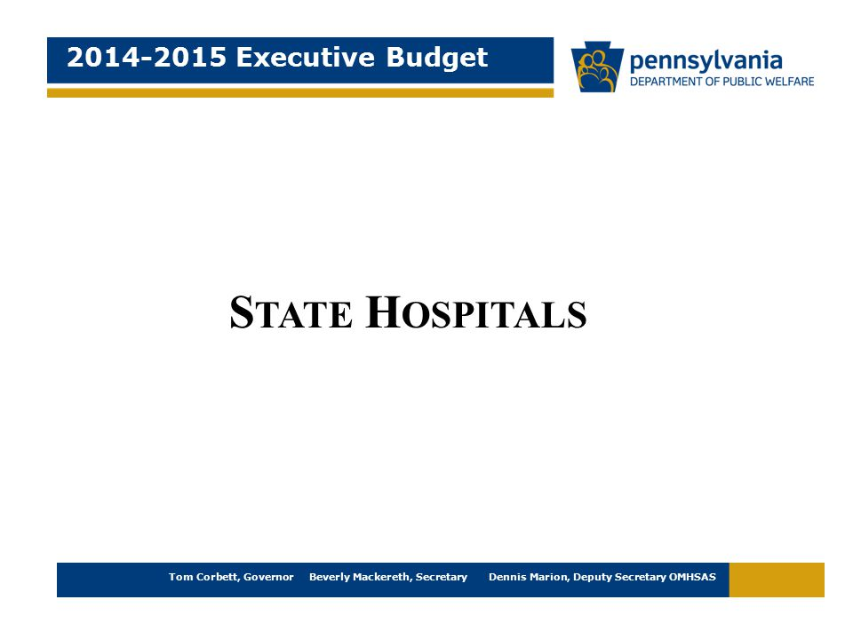 2014-2015 Executive Budget Tom Corbett, Governor Beverly Mackereth, Secretary Dennis Marion, Deputy Secretary OMHSAS S TATE H OSPITALS