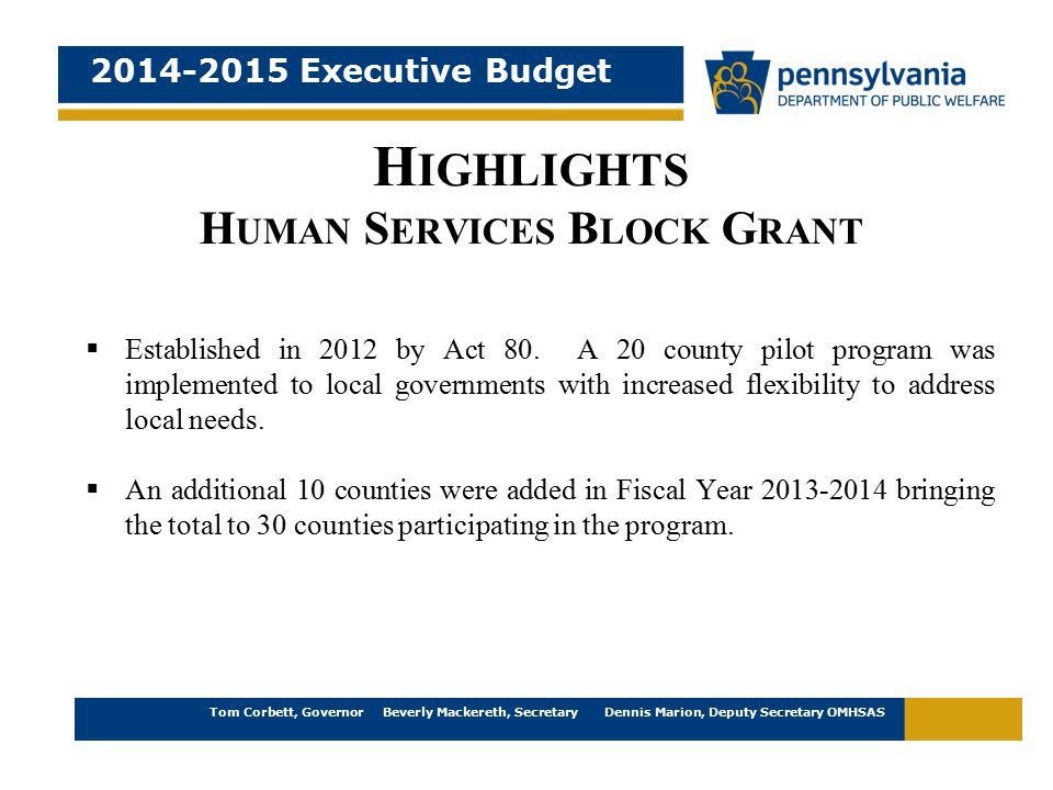 2014-2015 Executive Budget Tom Corbett, Governor Beverly Mackereth, Secretary Dennis Marion, Deputy Secretary OMHSAS H IGHLIGHTS H UMAN S ERVICES B LOCK G RANT  Established in 2012 by Act 80.