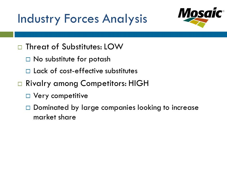 Industry Forces Analysis  Threat of Substitutes: LOW  No substitute for potash  Lack of cost-effective substitutes  Rivalry among Competitors: HIGH  Very competitive  Dominated by large companies looking to increase market share
