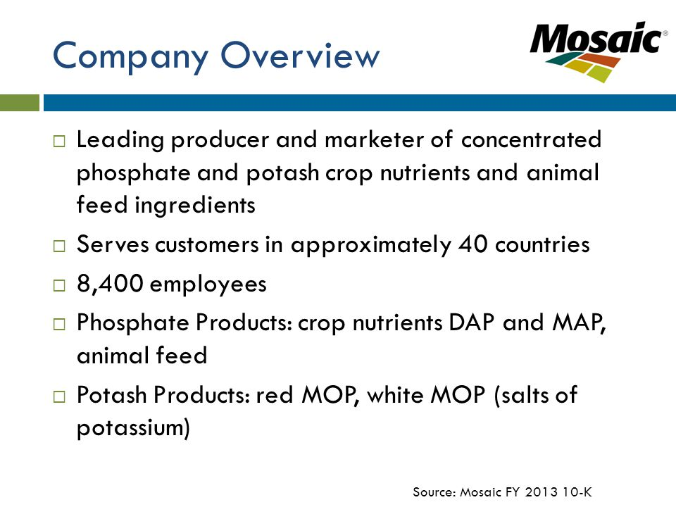 Company Overview  Leading producer and marketer of concentrated phosphate and potash crop nutrients and animal feed ingredients  Serves customers in approximately 40 countries  8,400 employees  Phosphate Products: crop nutrients DAP and MAP, animal feed  Potash Products: red MOP, white MOP (salts of potassium) Source: Mosaic FY 2013 10-K
