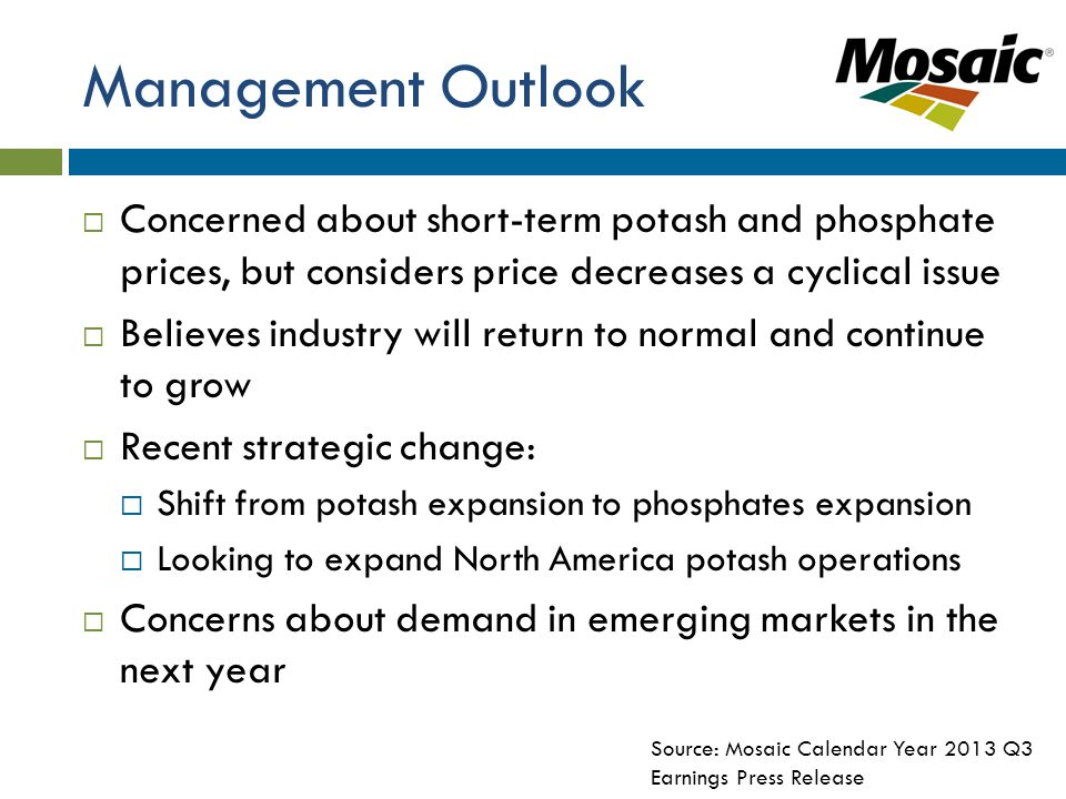 Management Outlook  Concerned about short-term potash and phosphate prices, but considers price decreases a cyclical issue  Believes industry will return to normal and continue to grow  Recent strategic change:  Shift from potash expansion to phosphates expansion  Looking to expand North America potash operations  Concerns about demand in emerging markets in the next year Source: Mosaic Calendar Year 2013 Q3 Earnings Press Release