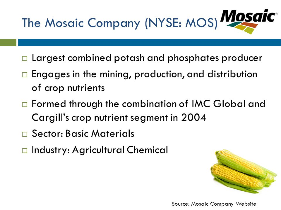 The Mosaic Company (NYSE: MOS)  Largest combined potash and phosphates producer  Engages in the mining, production, and distribution of crop nutrients  Formed through the combination of IMC Global and Cargill's crop nutrient segment in 2004  Sector: Basic Materials  Industry: Agricultural Chemical Source: Mosaic Company Website