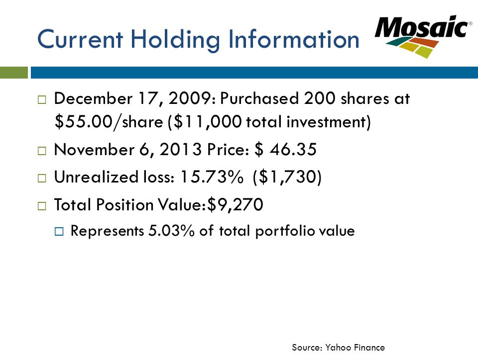Current Holding Information  December 17, 2009: Purchased 200 shares at $55.00/share ($11,000 total investment)  November 6, 2013 Price: $ 46.35  Unrealized loss: 15.73% ($1,730)  Total Position Value:$9,270  Represents 5.03% of total portfolio value Source: Yahoo Finance
