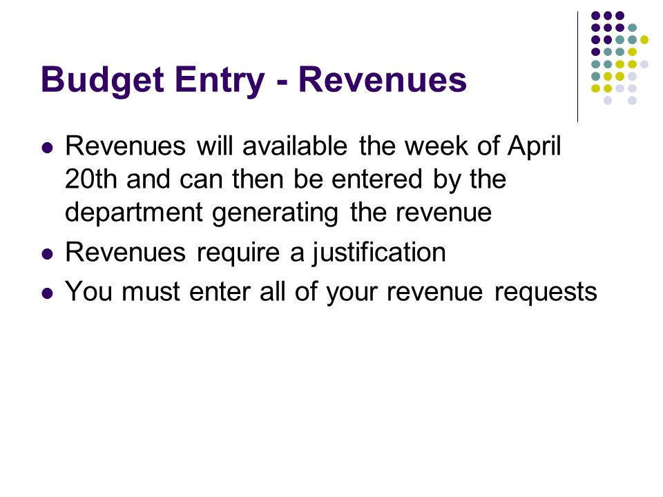 Budget Entry - Revenues Revenues will available the week of April 20th and can then be entered by the department generating the revenue Revenues require a justification You must enter all of your revenue requests