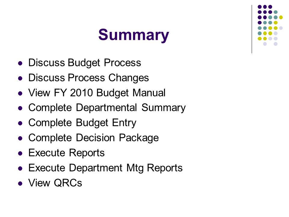 Summary Discuss Budget Process Discuss Process Changes View FY 2010 Budget Manual Complete Departmental Summary Complete Budget Entry Complete Decision Package Execute Reports Execute Department Mtg Reports View QRCs