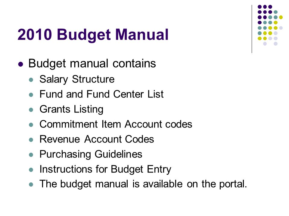 2010 Budget Manual Budget manual contains Salary Structure Fund and Fund Center List Grants Listing Commitment Item Account codes Revenue Account Codes Purchasing Guidelines Instructions for Budget Entry The budget manual is available on the portal.
