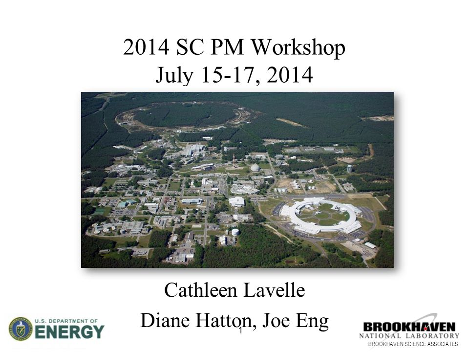 BROOKHAVEN SCIENCE ASSOCIATES 1 2014 SC PM Workshop July 15-17, 2014 Brookhaven National Laboratory Cathleen Lavelle Diane Hatton, Joe Eng