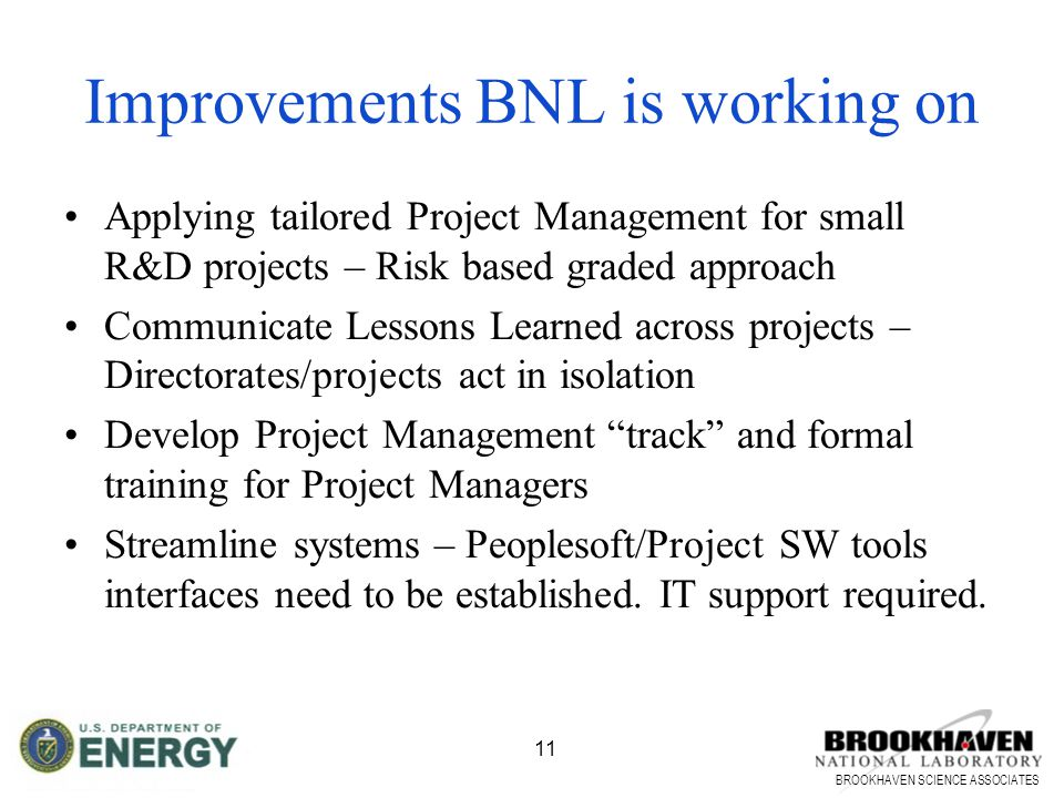 BROOKHAVEN SCIENCE ASSOCIATES 11 Applying tailored Project Management for small R&D projects – Risk based graded approach Communicate Lessons Learned across projects – Directorates/projects act in isolation Develop Project Management track and formal training for Project Managers Streamline systems – Peoplesoft/Project SW tools interfaces need to be established.