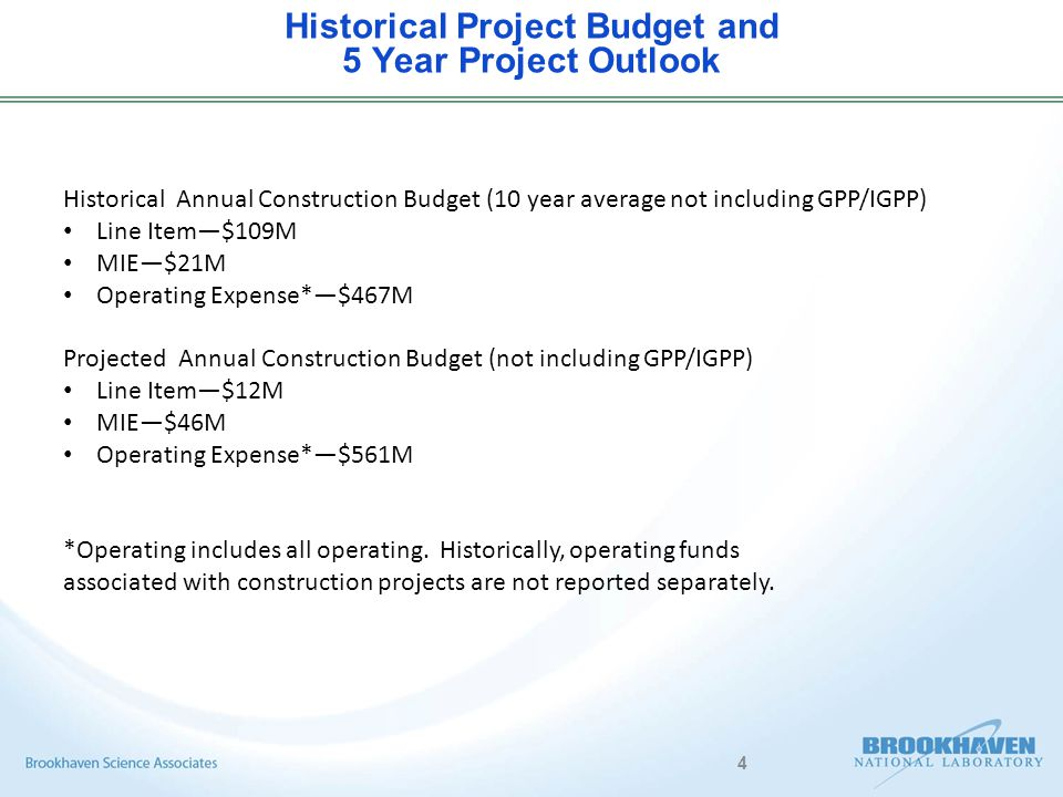 4 Historical Project Budget and 5 Year Project Outlook Historical Annual Construction Budget (10 year average not including GPP/IGPP) Line Item—$109M MIE—$21M Operating Expense*—$467M Projected Annual Construction Budget (not including GPP/IGPP) Line Item—$12M MIE—$46M Operating Expense*—$561M *Operating includes all operating.