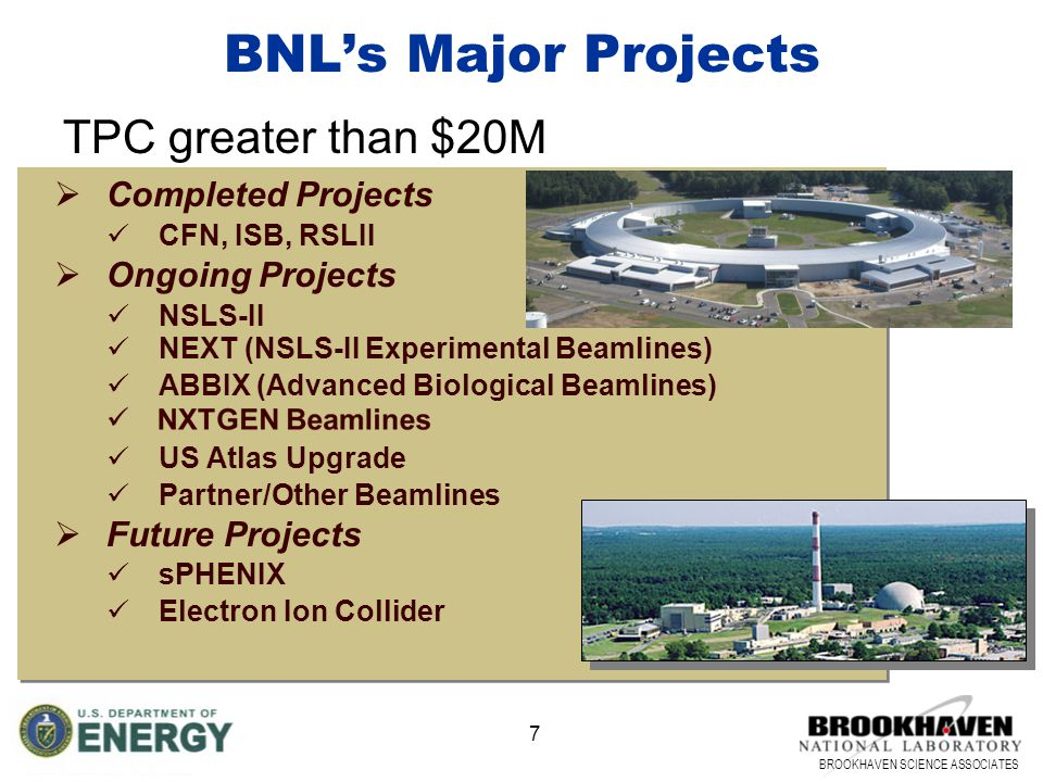BROOKHAVEN SCIENCE ASSOCIATES 7 BNL's Major Projects  Completed Projects CFN, ISB, RSLII  Ongoing Projects NSLS-II NEXT (NSLS-II Experimental Beamlines) ABBIX (Advanced Biological Beamlines) US Atlas Upgrade Partner/Other Beamlines  Future Projects sPHENIX Electron Ion Collider TPC greater than $20M